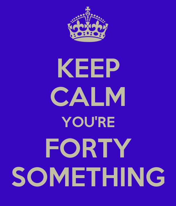 KEEP CALM YOU'RE FORTY SOMETHING