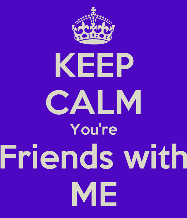 KEEP CALM You're Friends with ME