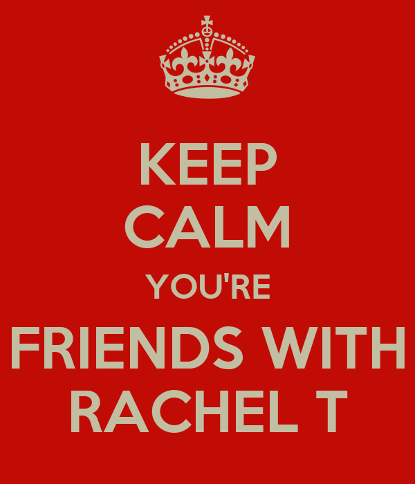 KEEP CALM YOU'RE FRIENDS WITH RACHEL T