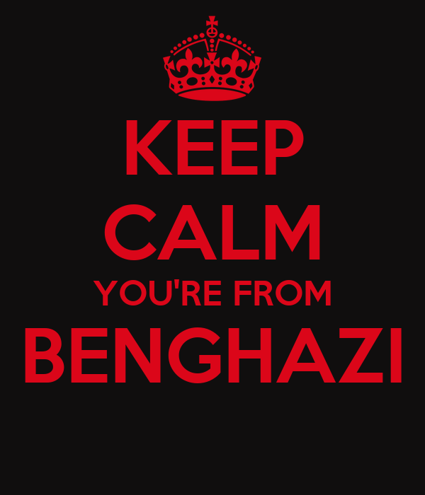 KEEP CALM YOU'RE FROM BENGHAZI