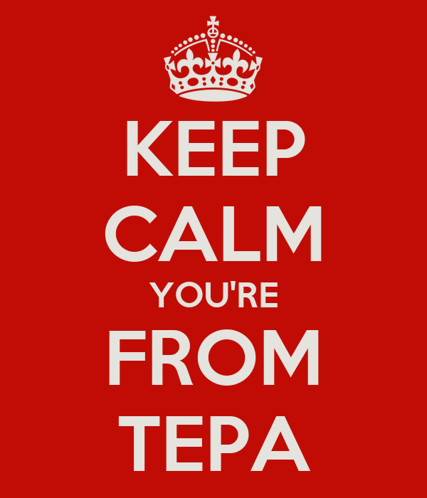 KEEP CALM YOU'RE FROM TEPA