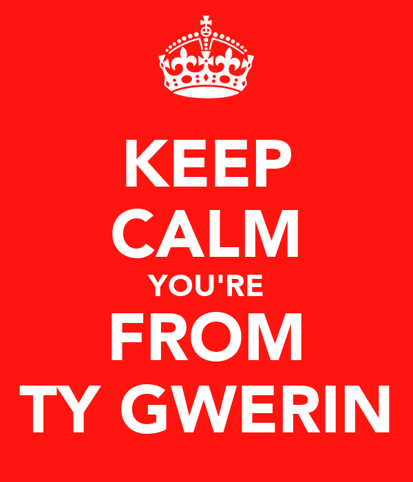 KEEP CALM YOU'RE FROM TY GWERIN