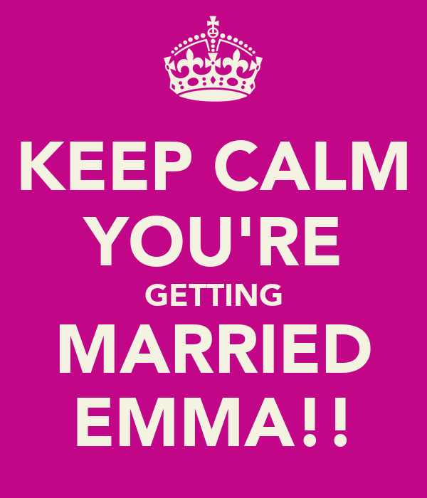KEEP CALM YOU'RE GETTING MARRIED EMMA!!