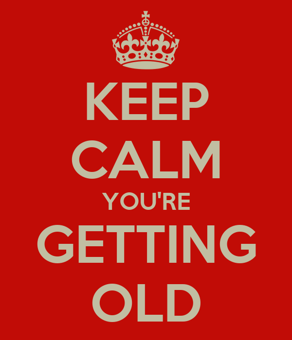 KEEP CALM YOU'RE GETTING OLD