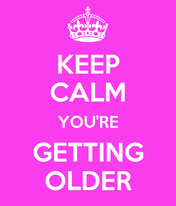 KEEP CALM YOU'RE GETTING OLDER