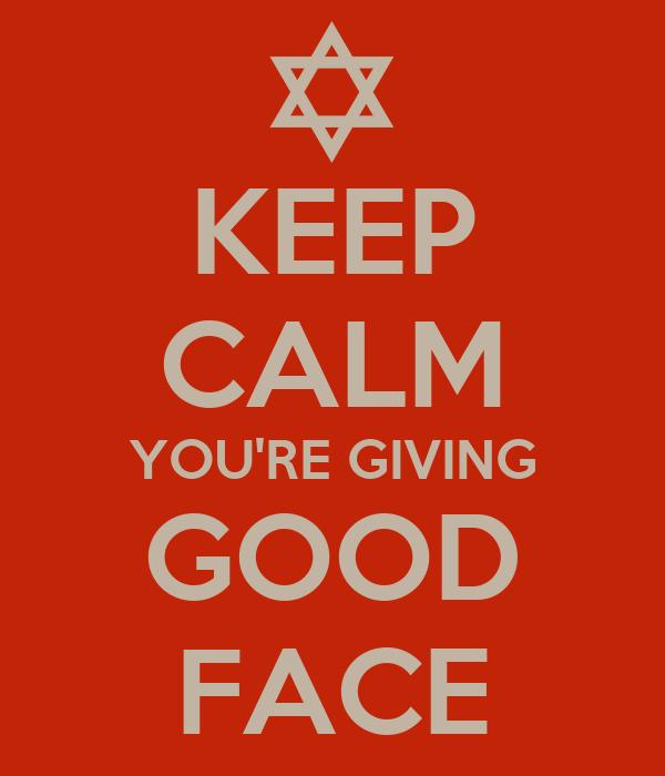 KEEP CALM YOU'RE GIVING GOOD FACE