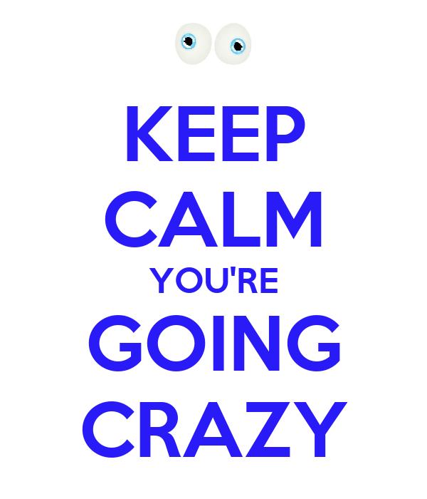 KEEP CALM YOU'RE GOING CRAZY