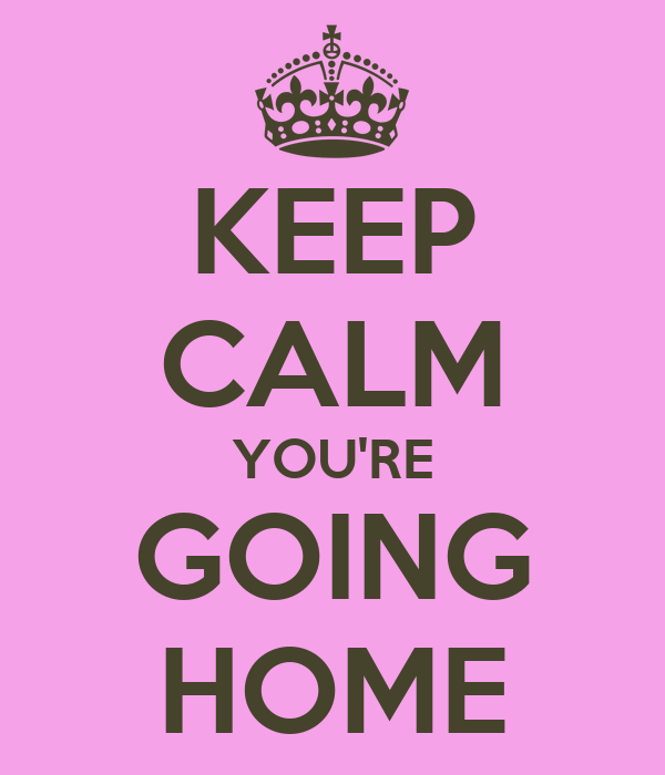 KEEP CALM YOU'RE GOING HOME