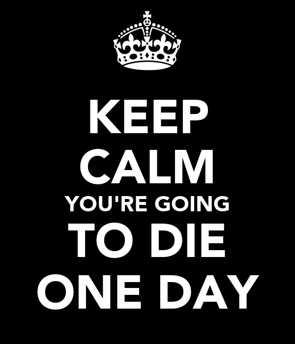 KEEP CALM YOU'RE GOING TO DIE ONE DAY