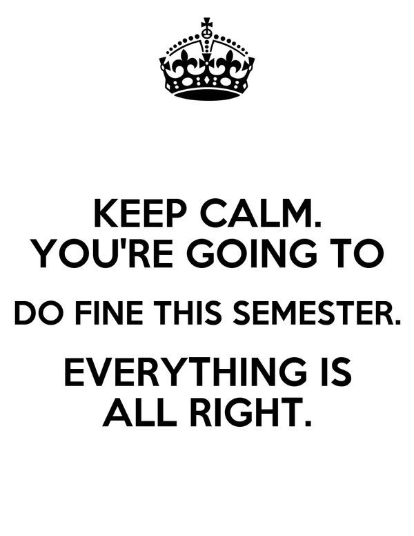 KEEP CALM. YOU'RE GOING TO DO FINE THIS SEMESTER. EVERYTHING IS ALL RIGHT.