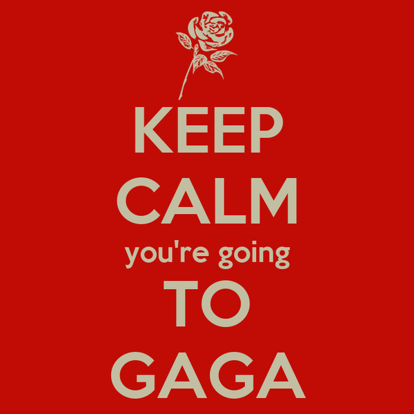 KEEP CALM you're going TO GAGA