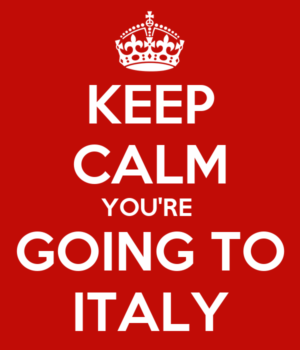 KEEP CALM YOU'RE  GOING TO ITALY