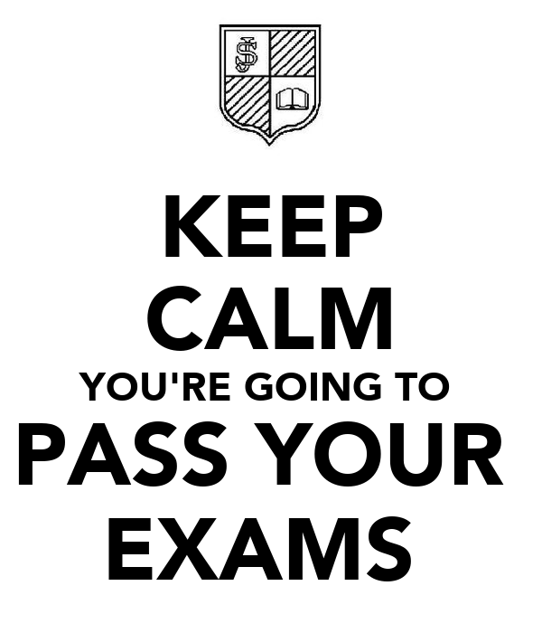 KEEP CALM YOU'RE GOING TO  PASS YOUR  EXAMS
