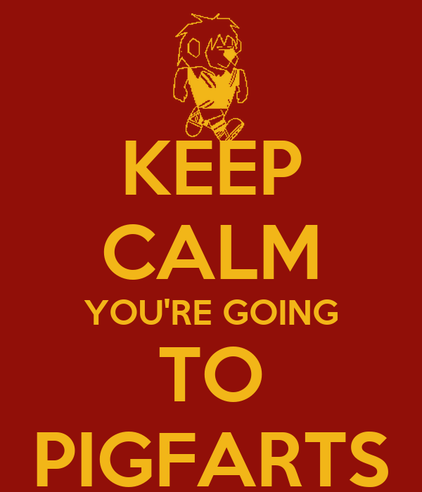 KEEP CALM YOU'RE GOING TO PIGFARTS