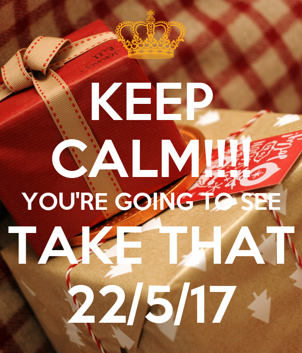 KEEP CALM!!!! YOU'RE GOING TO SEE TAKE THAT 22/5/17