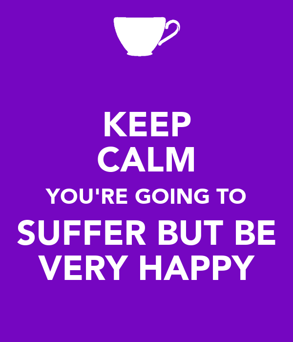 KEEP CALM YOU'RE GOING TO SUFFER BUT BE VERY HAPPY