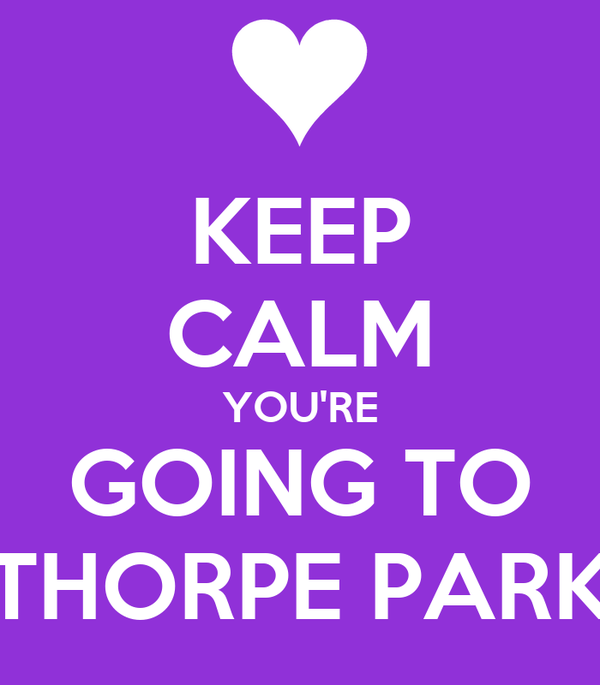 KEEP CALM YOU'RE GOING TO THORPE PARK