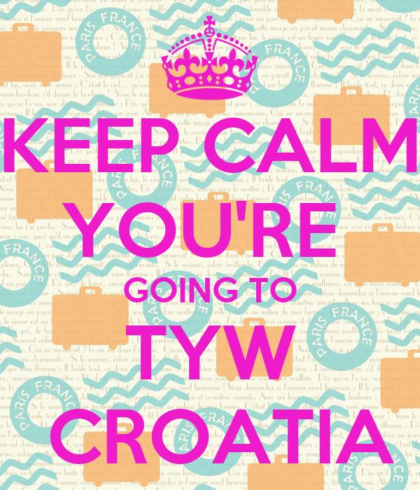 KEEP CALM YOU'RE  GOING TO TYW  CROATIA