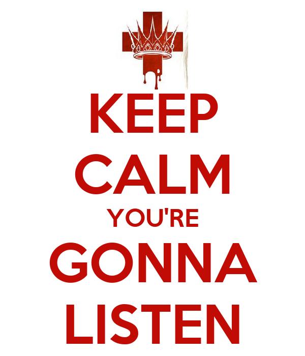 KEEP CALM YOU'RE GONNA LISTEN