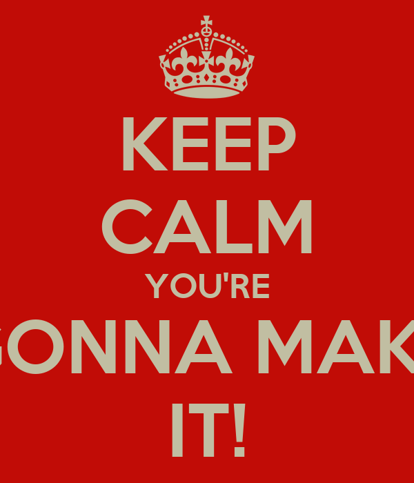 KEEP CALM YOU'RE GONNA MAKE IT!