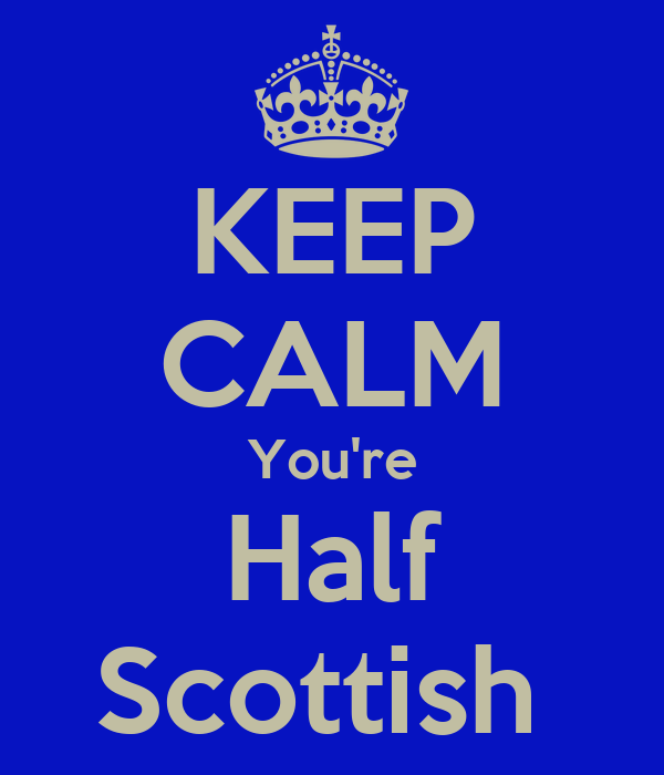 KEEP CALM You're Half Scottish