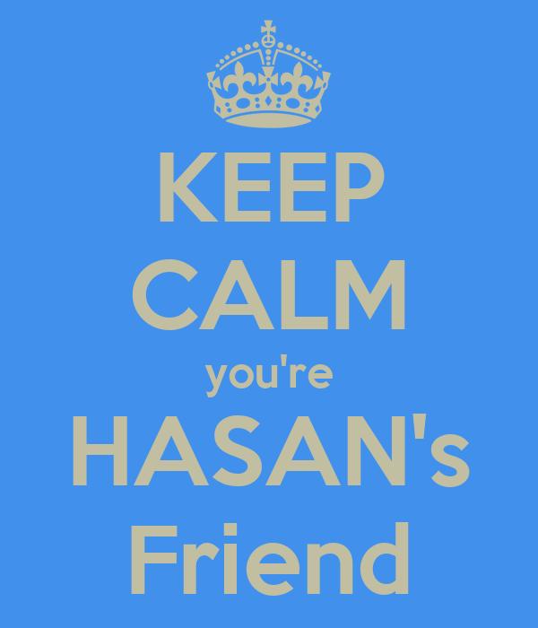 KEEP CALM you're HASAN's Friend