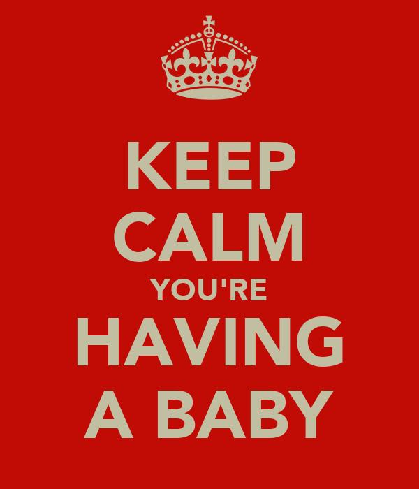 KEEP CALM YOU'RE HAVING A BABY