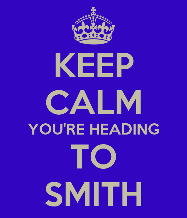 KEEP CALM YOU'RE HEADING TO SMITH