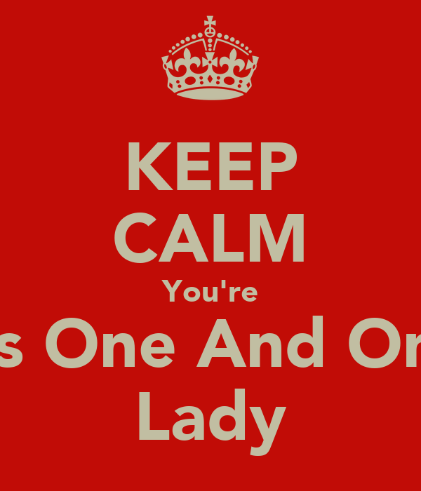 KEEP CALM You're His One And Only Lady