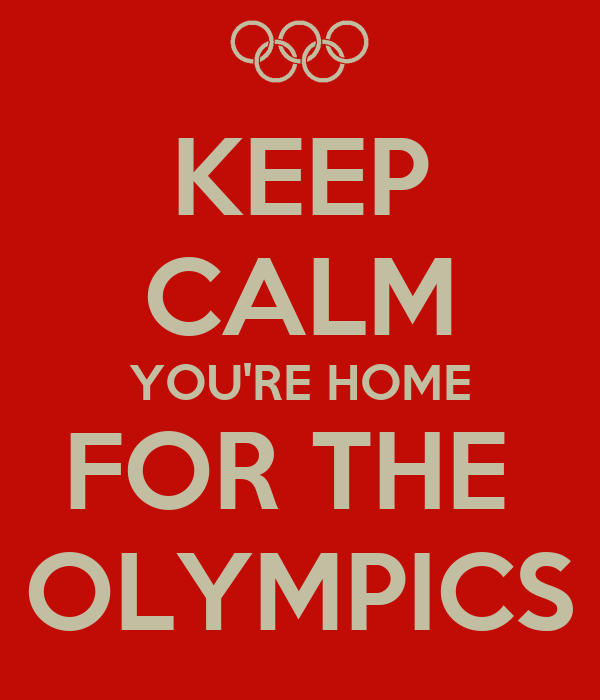 KEEP CALM YOU'RE HOME FOR THE  OLYMPICS
