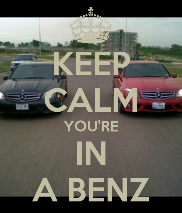 KEEP CALM YOU'RE IN A BENZ