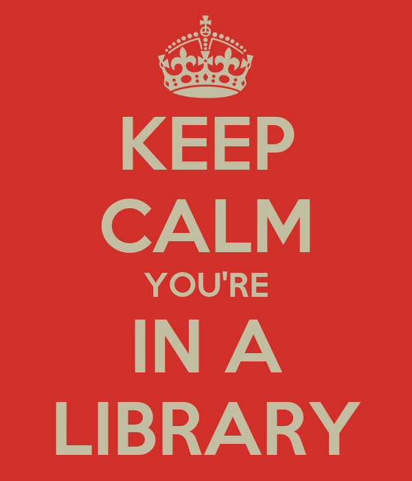 KEEP CALM YOU'RE IN A LIBRARY