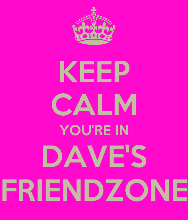 KEEP CALM YOU'RE IN DAVE'S FRIENDZONE