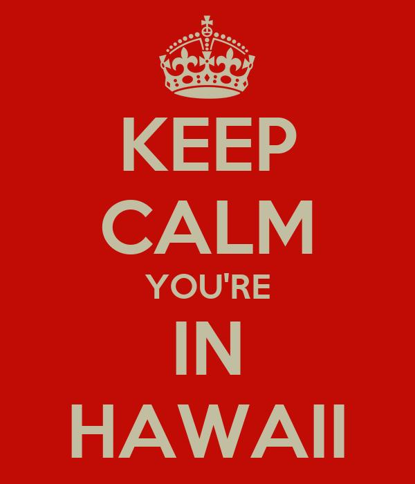 KEEP CALM YOU'RE IN HAWAII