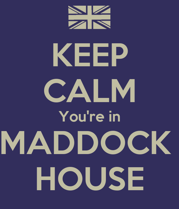 KEEP CALM You're in MADDOCK  HOUSE