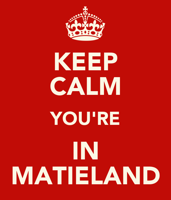 KEEP CALM YOU'RE IN MATIELAND