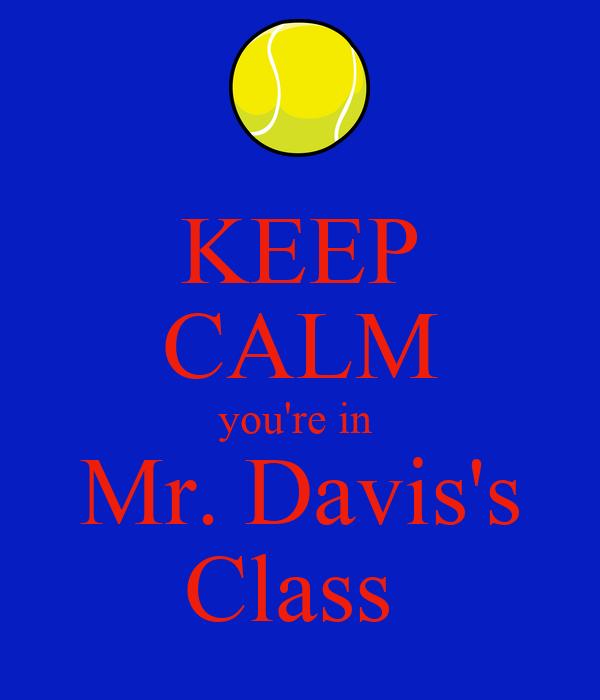 KEEP CALM you're in  Mr. Davis's Class
