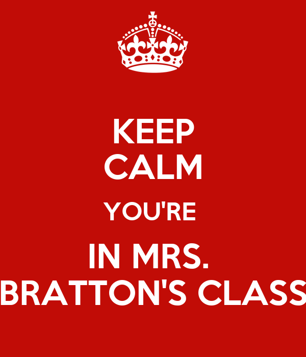 KEEP CALM YOU'RE  IN MRS.  BRATTON'S CLASS