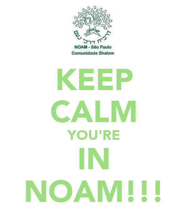 KEEP CALM YOU'RE IN NOAM!!!