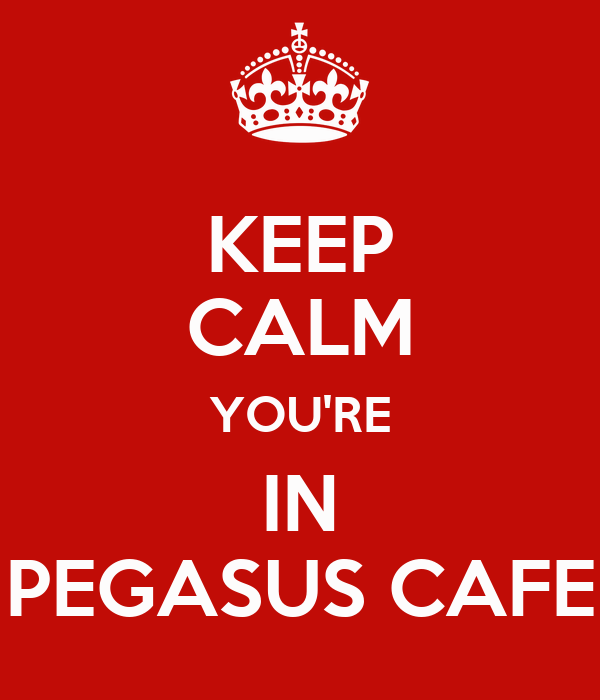 KEEP CALM YOU'RE IN PEGASUS CAFE
