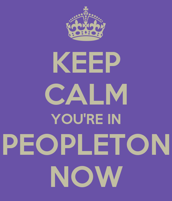 KEEP CALM YOU'RE IN PEOPLETON NOW