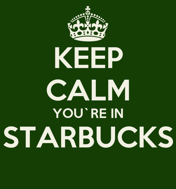 KEEP CALM YOU`RE IN STARBUCKS
