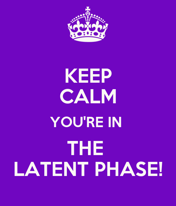 KEEP CALM YOU'RE IN  THE  LATENT PHASE!
