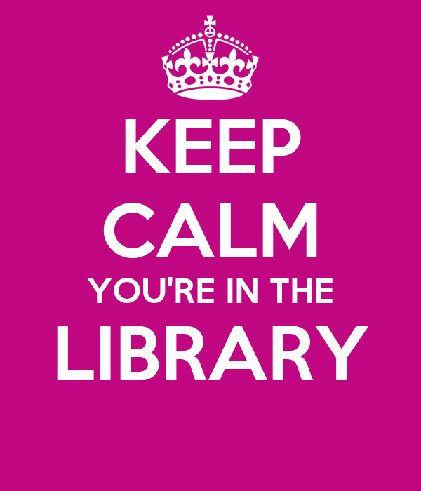 KEEP CALM YOU'RE IN THE LIBRARY