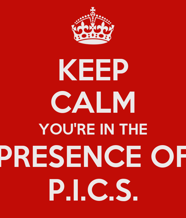 KEEP CALM YOU'RE IN THE PRESENCE OF P.I.C.S.