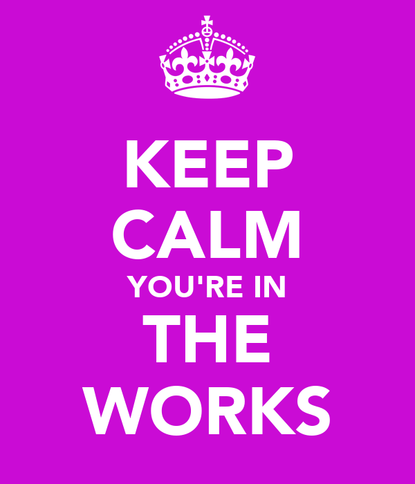 KEEP CALM YOU'RE IN THE WORKS