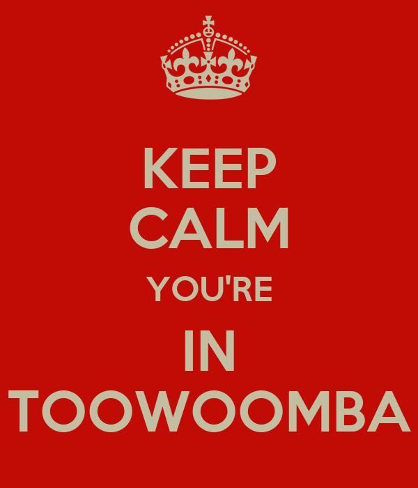 KEEP CALM YOU'RE IN TOOWOOMBA