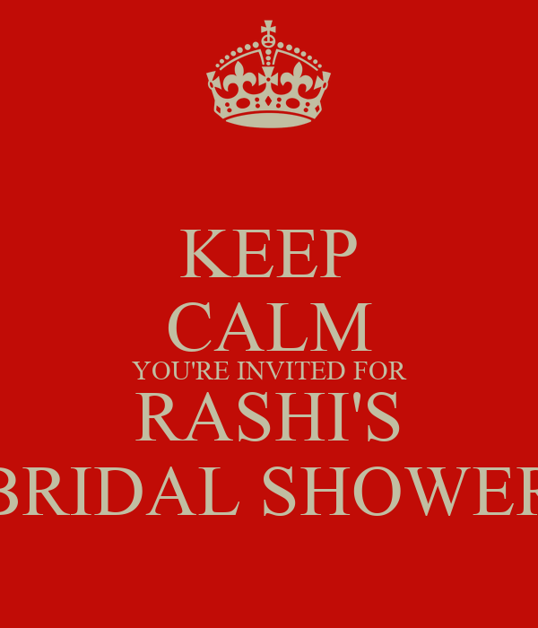 KEEP CALM YOU'RE INVITED FOR RASHI'S BRIDAL SHOWER