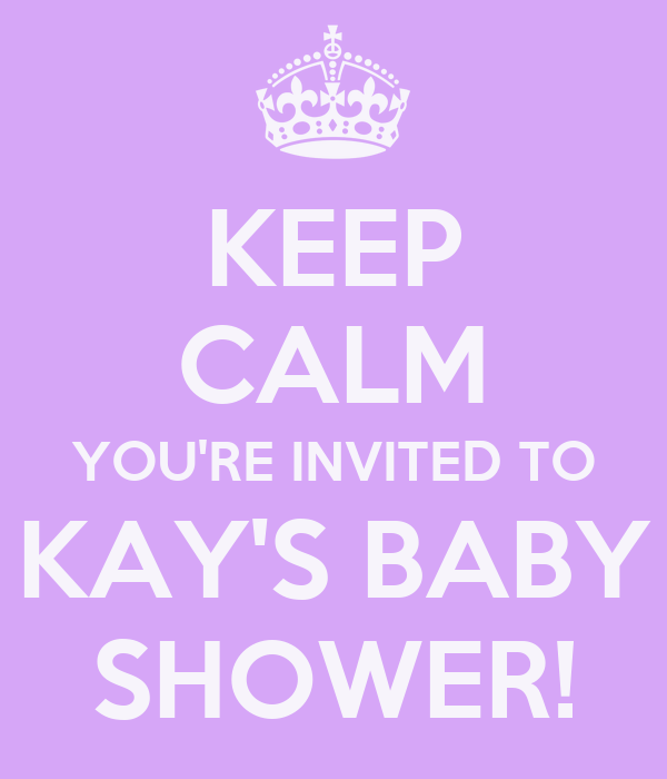 KEEP CALM YOU'RE INVITED TO KAY'S BABY SHOWER!
