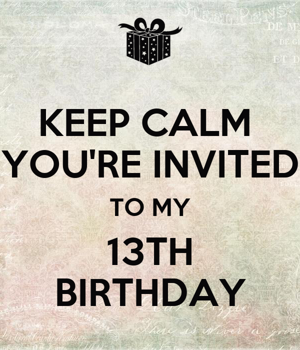 KEEP CALM  YOU'RE INVITED TO MY 13TH BIRTHDAY